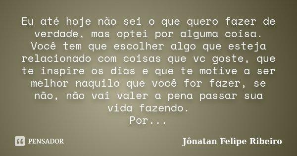 Eu até hoje não sei o que quero fazer de verdade, mas optei por alguma coisa. Você tem que escolher algo que esteja relacionado com coisas que vc goste, que te ... Frase de Jônatan Felipe Ribeiro.