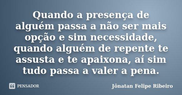 Quando a presença de alguém passa a não ser mais opção e sim necessidade, quando alguém de repente te assusta e te apaixona, aí sim tudo passa a valer a pena.... Frase de Jonatan Felipe Ribeiro.