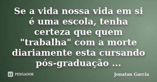 """Se a vida nossa vida em si é uma escola, tenha certeza que quem """"trabalha"""" com a morte diariamente esta cursando pós-graduação ...... Frase de Jonatan Garcia."""