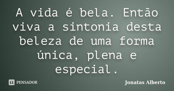 A vida é bela. Então viva a sintonia desta beleza de uma forma única, plena e especial.... Frase de Jônatas Alberto.