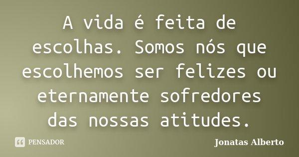 A vida é feita de escolhas. Somos nós que escolhemos ser felizes ou eternamente sofredores das nossas atitudes.... Frase de Jônatas Alberto.