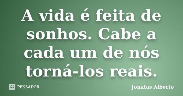 A vida é feita de sonhos. Cabe a cada um de nós torná-los reais.... Frase de Jônatas Alberto.