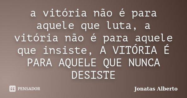 a vitória não é para aquele que luta, a vitória não é para aquele que insiste, A VITÓRIA É PARA AQUELE QUE NUNCA DESISTE... Frase de Jônatas Alberto.