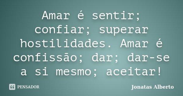 Amar é sentir; confiar; superar hostilidades. Amar é confissão; dar; dar-se a si mesmo; aceitar!... Frase de Jônatas Alberto.