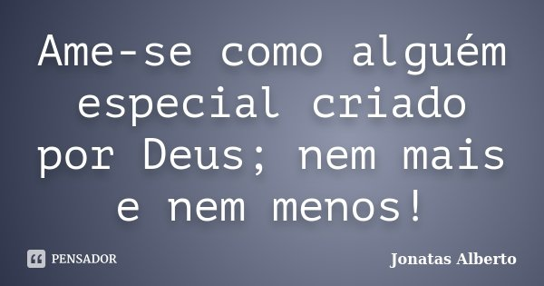 Ame-se como alguém especial criado por Deus; nem mais e nem menos!... Frase de Jônatas Alberto.