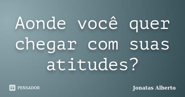 Aonde você quer chegar com suas atitudes?... Frase de Jônatas Alberto.