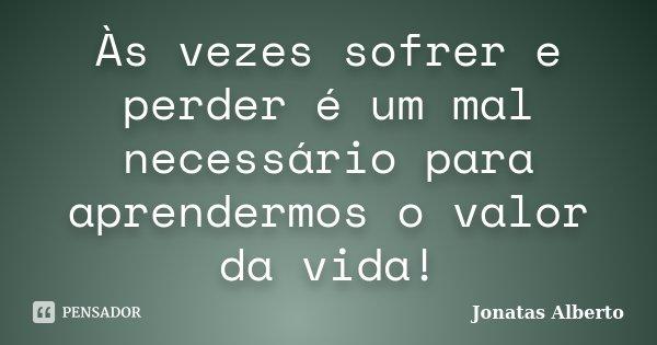 Às vezes sofrer e perder é um mal necessário para aprendermos o valor da vida!... Frase de Jônatas Alberto.