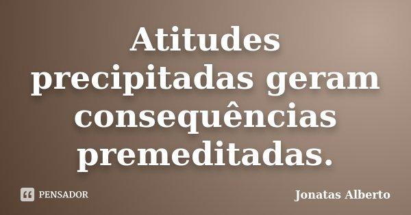 Atitudes precipitadas geram consequências premeditadas... Frase de Jônatas Alberto.