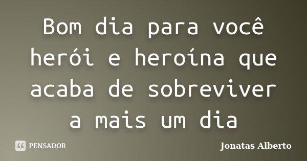 Bom dia para você herói e heroína que acaba de sobreviver a mais um dia... Frase de Jônatas Alberto.