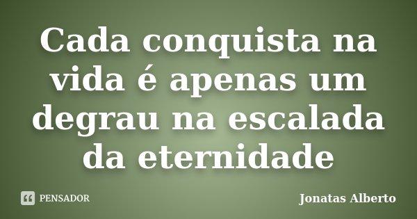 Cada conquista na vida é apenas um degrau na escalada da eternidade... Frase de Jônatas Alberto.