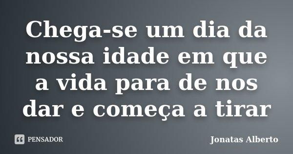 Chega-se um dia da nossa idade em que a vida para de nos dar e começa a tirar... Frase de Jônatas Alberto.