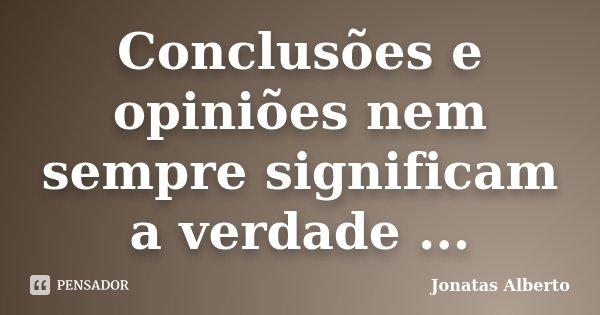 Conclusões e opiniões nem sempre significam a verdade ...... Frase de Jônatas Alberto.