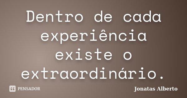 Dentro de cada experiência existe o extraordinário.... Frase de Jônatas Alberto.