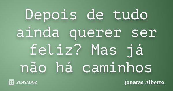Depois de tudo ainda querer ser feliz? Mas já não há caminhos... Frase de Jônatas Alberto.
