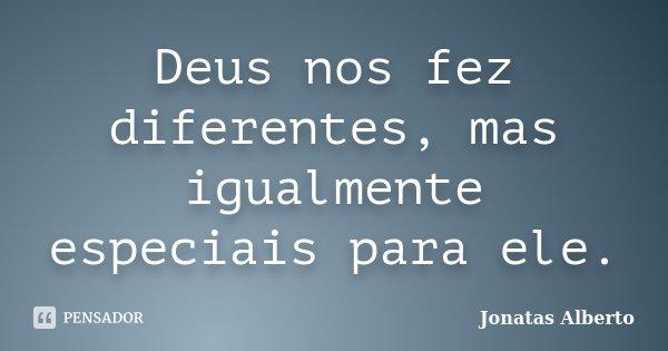 Deus nos fez diferentes, mas igualmente especiais para ele.... Frase de Jônatas Alberto.
