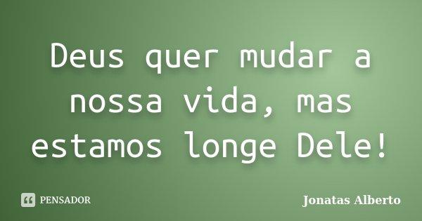 Deus quer mudar a nossa vida, mas estamos longe Dele!... Frase de Jônatas Alberto.