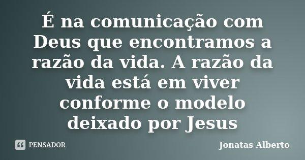 É na comunicação com Deus que encontramos a razão da vida. A razão da vida está em viver conforme o modelo deixado por Jesus... Frase de Jônatas Alberto.