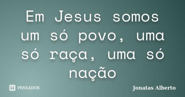 Em Jesus somos um só povo, uma só raça, uma só nação... Frase de Jônatas Alberto.