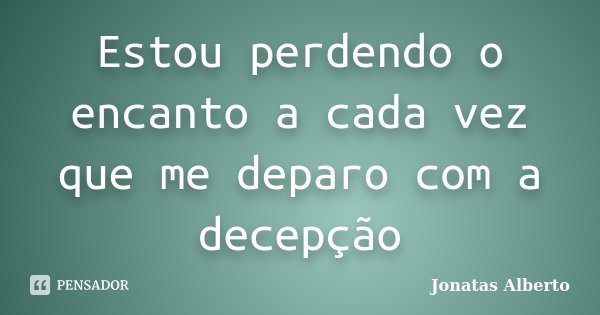 Estou perdendo o encanto a cada vez que me deparo com a decepção... Frase de Jônatas Alberto.