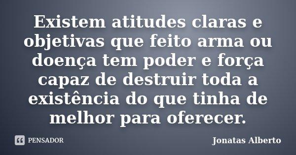 Existem atitudes claras e objetivas que feito arma ou doença tem poder e força capaz de destruir toda a existência do que tinha de melhor para oferecer.... Frase de Jônatas Alberto.