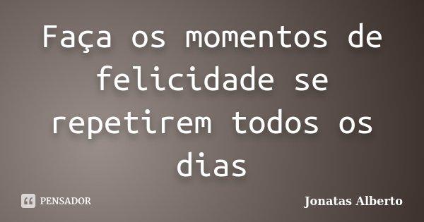 Faça os momentos de felicidade se repetirem todos os dias... Frase de Jônatas Alberto.