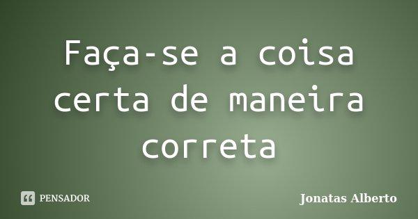 Faça-se a coisa certa de maneira correta... Frase de Jônatas Alberto.