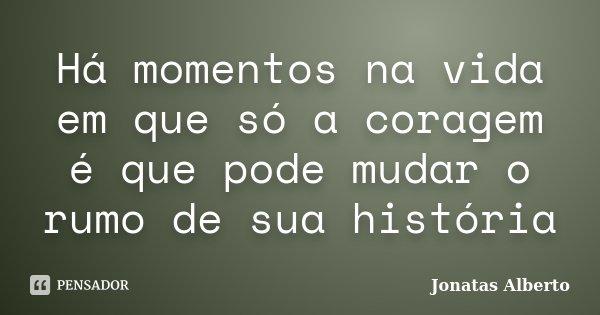 Há momentos na vida em que só a coragem é que pode mudar o rumo de sua história... Frase de Jônatas Alberto.