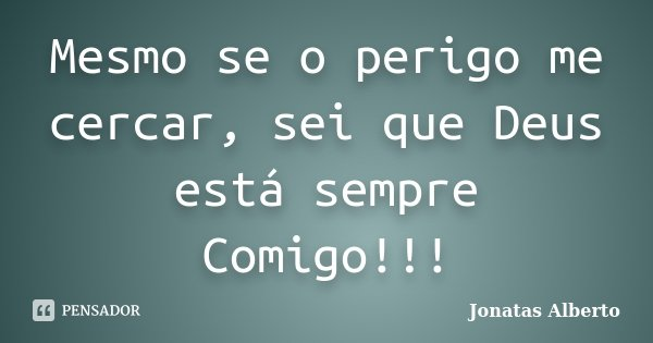 Mesmo se o perigo me cercar, sei que Deus está sempre Comigo!!!... Frase de Jônatas Alberto.