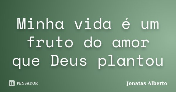 Minha vida é um fruto do amor que Deus plantou... Frase de Jônatas Alberto.