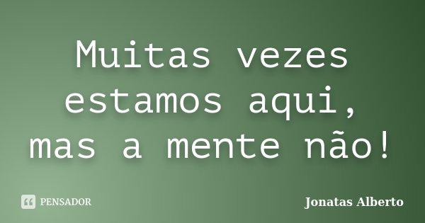 Muitas vezes estamos aqui, mas a mente não!... Frase de Jônatas Alberto.