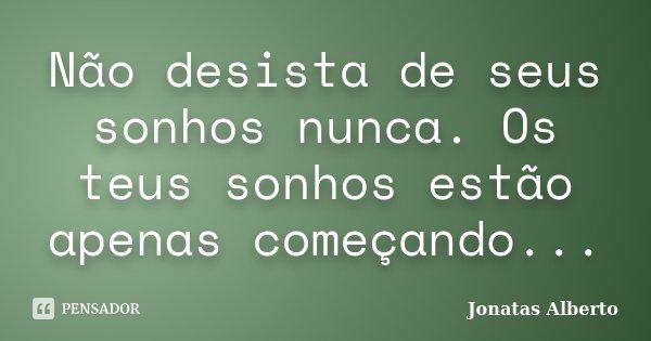 Não desista de seus sonhos nunca. Os teus sonhos estão apenas começando...... Frase de Jônatas Alberto.