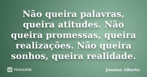 Não queira palavras, queira atitudes. Não queira promessas, queira realizações. Não queira sonhos, queira realidade.... Frase de Jônatas Alberto.