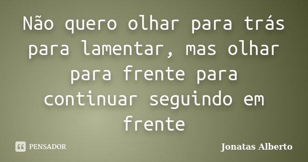 Não quero olhar para trás para lamentar, mas olhar para frente para continuar seguindo em frente... Frase de Jônatas Alberto.