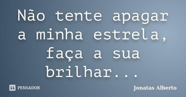 Não tente apagar a minha estrela, faça a sua brilhar...... Frase de Jônatas Alberto.