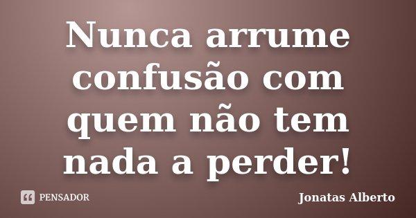 Nunca arrume confusão com quem não tem nada a perder!... Frase de Jônatas Alberto.