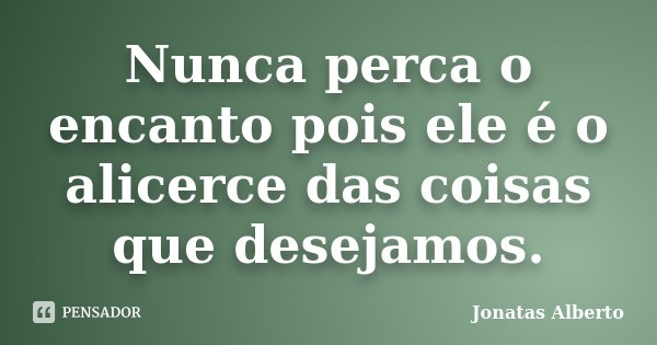 Nunca perca o encanto pois ele é o alicerce das coisas que desejamos.... Frase de Jônatas Alberto.