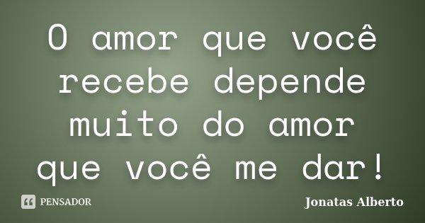 O amor que você recebe depende muito do amor que você me dar!... Frase de Jônatas Alberto.