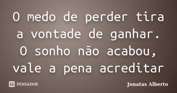 O medo de perder tira a vontade de ganhar. O sonho não acabou, vale a pena acreditar... Frase de Jônatas Alberto.