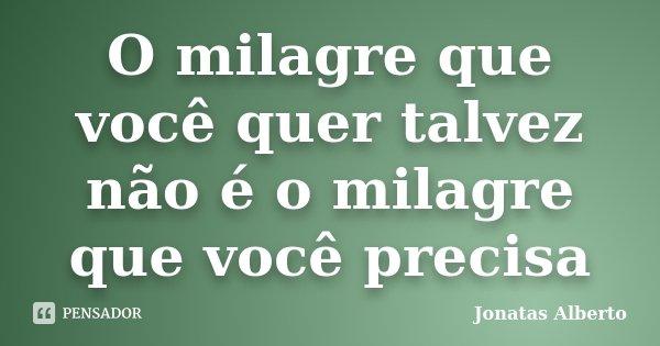 O milagre que você quer talvez não é o milagre que você precisa... Frase de Jônatas Alberto.