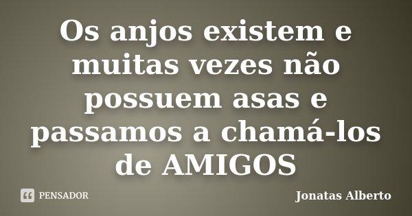 Os anjos existem e muitas vezes não possuem asas e passamos a chamá-los de AMIGOS... Frase de Jônatas Alberto.