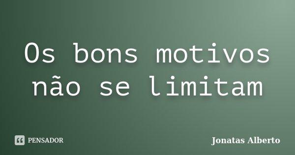 Os bons motivos não se limitam... Frase de Jônatas Alberto.