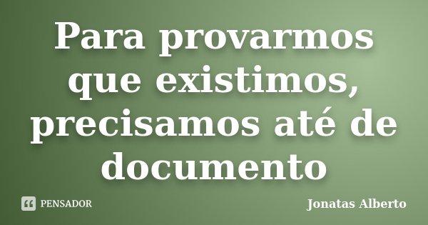 Para provarmos que existimos, precisamos até de documento... Frase de Jônatas Alberto.