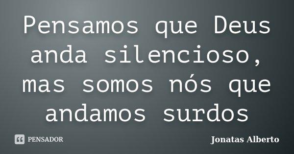 Pensamos que Deus anda silencioso, mas somos nós que andamos surdos... Frase de Jônatas Alberto.