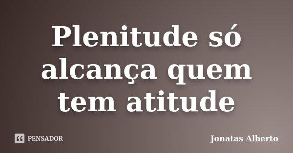 Plenitude só alcança quem tem atitude... Frase de Jônatas Alberto.