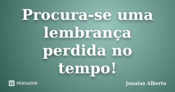 Procura-se uma lembrança perdida no tempo!... Frase de Jônatas Alberto.