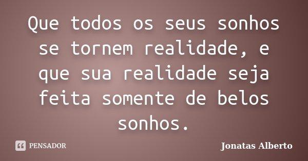 Que todos os seus sonhos se tornem realidade, e que sua realidade seja feita somente de belos sonhos.... Frase de Jônatas Alberto.