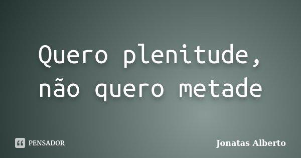 Quero plenitude, não quero metade... Frase de Jônatas Alberto.