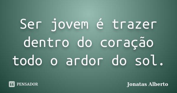 Ser jovem é trazer dentro do coração todo o ardor do sol.... Frase de Jônatas Alberto.