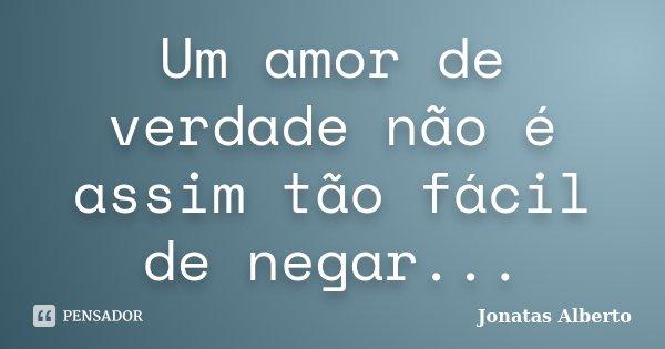 Um amor de verdade não é assim tão fácil de negar...... Frase de Jônatas Alberto.