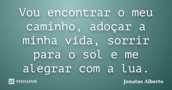 Vou encontrar o meu caminho, adoçar a minha vida, sorrir para o sol e me alegrar com a lua.... Frase de Jônatas Alberto.